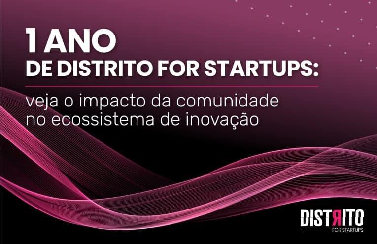 Distrito for Startups completa 1 ano: descubra o tamanho e o impacto da comunidade